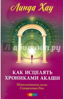 Как исцелять Хрониками Акаши: использование силы Священных Ран - Линда Хау