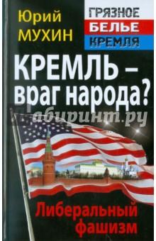Юрий Мухин. Кремль – враг народа? Либеральный фашизм. Издательство: Эксмо, 2011 г.