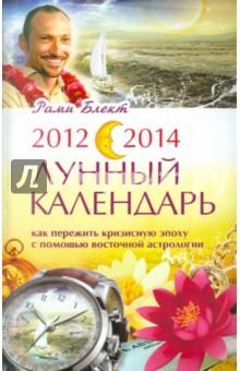 2012-2014. Лунный календарь. Как пережить кризисную эпоху с помощью восточной астрологии - Рами Блект
