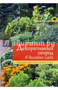 Декоративный огород в дизайне сада. Традиции, практика создания и мода - Ирина Сахарова