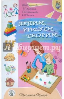 Лепим, рисуем, творим...: игры с детьми младенческого возраста - Разенкова, Теплюк, Одинокова, Кудрина
