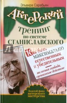 Актерский тренинг по системе Станиславского. Как быть максимально естественным и убедительным - Эльвира Сарабьян