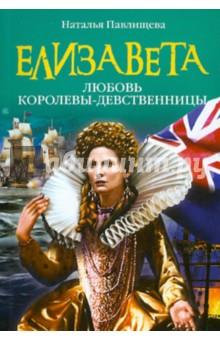 Елизавета. Любовь Королевы-девственницы - Наталья Павлищева