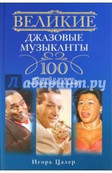 Игорь Цалер - Великие джазовые музыканты. 100 историй о музыке, покорившей мир обложка книги