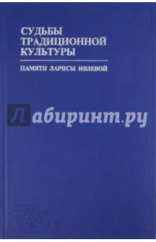 Судьбы традиционной культуры: Сборник статей и материалов памяти Ларисы Ивлевой