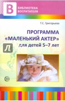 Программа Маленький актер: для детей 5-7 лет. Методическое пособие - Татьяна Григорьева