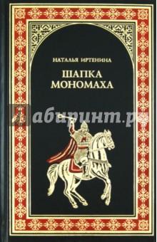 Шапка Мономаха - Наталья Иртенина