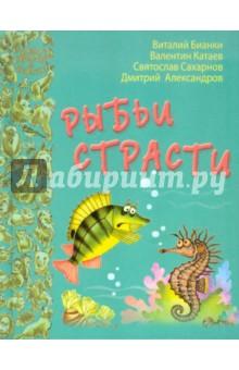 Рыбьи страсти - Бианки, Катаев, Сахарнов, Александров