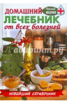 Домашний лечебник от всех болезней - Николай Мазнев