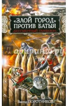 Злой город против Батыя. Бессмертный гарнизон - Виктор Поротников