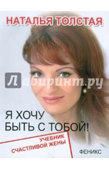 Я хочу быть с тобой! Учебник счастливой жены - Наталья Толстая
