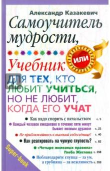 Купить Александр Казакевич: Самоучитель мудрости. Учебник для тех, кто любит учиться, но не любит, когда его учат