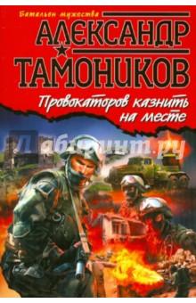 Провокаторов казнить на месте - Александр Тамоников
