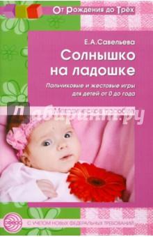 Солнышко на ладошке. Пальчиковые и жестовые игры для детей от 0 до года - Екатерина Савельева