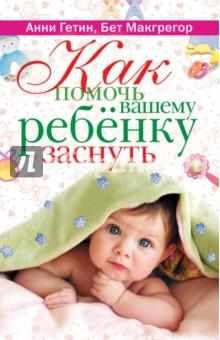Как помочь вашему ребенку заснуть. Советы знаменитого психолога - Гетин, Макгрегор