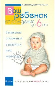 Ваш ребенок от рождения до 6 лет. Выявление отклонений в развитии и их коррекция - Леонид Биттерлих