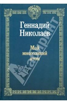 Мой многоликий атом - Геннадий Николаев