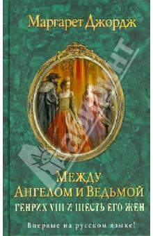Между ангелом и ведьмой. Генрих VIII и шесть его жен: Автобиография Генриха VIII с комм. его шута - Маргарет Джордж