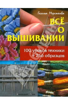 Все о вышивании. 100 уроков техники + 256 образцов - Галина Мережкова