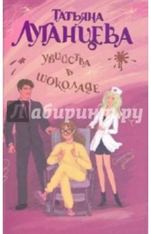 Купить Татьяна Луганцева: Убийства в шоколаде ISBN: 978-5-271-44327-5