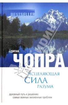 Исцеляющая сила разума: духовный путь к решению самых важных жизненных проблем - Дипак Чопра