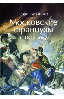 Московские французы в 1812 году. От московского пожара до Березины - Софи Аскиноф