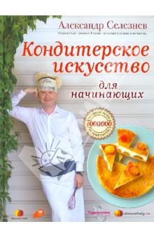 Кондитерское искусство для начинающих - Александр Селезнев