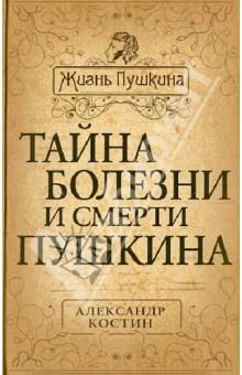 Тайна болезни и смерти Пушкина - Александр Костин