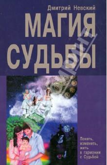 Магия Судьбы. Понять, изменить, жизнь в гармонии с Судьбой - Дмитрий Невский