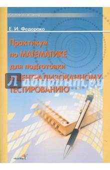 Практикум по математике для подготовки к централизованному тестированию - Елена Федорако