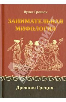 Занимательная мифология: Древняя Греция - Иржи Грошек
