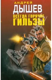 Всегда горячие гильзы - Андрей Дышев