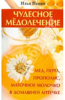 Чудесное медолечение: мед, перга, прополис, маточное молочко в домашней аптечке - Илья Панин