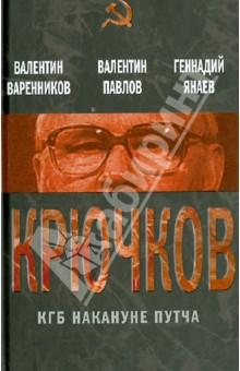 Крючков. КГБ накануне путча - Варенников, Павлов, Янаев