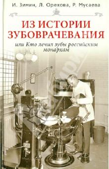 Из истории зубоврачевания, или Кто лечил зубы российским монархам - Зимин, Орехова, Мусаева