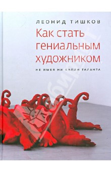 Леонид Тишков - Как стать гениальным художником, не имея ни капли таланта обложка книги