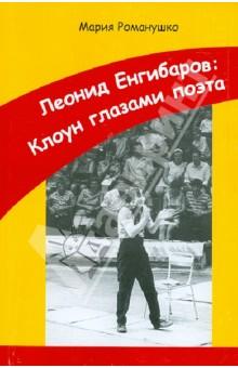 Мария Романушко. Леонид Енгибаров: Клоун глазами поэта. Издательство: Гео-МТ, 2011 г.