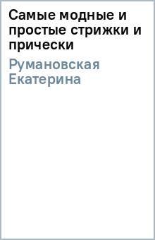 Самые модные и простые стрижки и прически - Екатерина Румановская