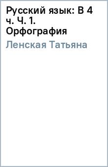Русский язык: В 4 ч. Ч. 1. Орфография - Татьяна Ленская
