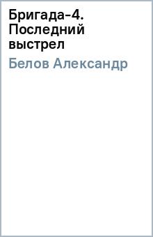 Бригада-4. Последний выстрел - Александр Белов