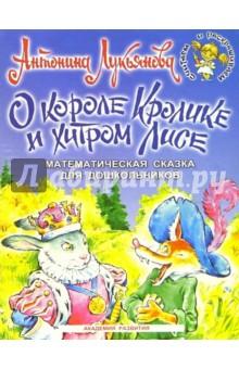 О короле Кролике и хитром Лисе: Математическая сказка для дошкольников 5-7 лет - Антонина Лукьянова