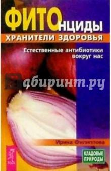 Фитонциды - хранители здоровья: Естественные антибиотики вокруг нас - Ирина Филиппова