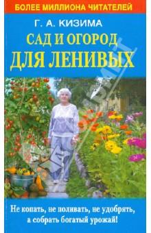 Сад и огород для ленивых. Не копать, не поливать, не удобрять, а собрать богатый урожай! - Галина Кизима