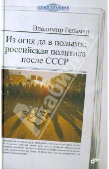 Из огня да в полымя: Российская политика после СССР - Владимир Гельман