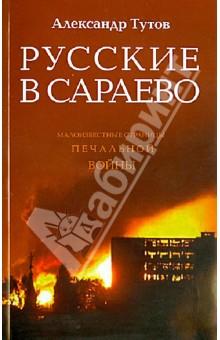 Купить Александр Тутов: Русские в Сараево. Малоизвестные страницы печальной войны ISBN: 978-5-4329-0009-8
