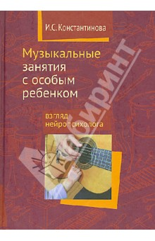 Музыкальные занятия с особым ребенком. Взгляд нейропсихолога - Ирина Константинова