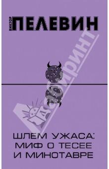 Шлем ужаса: миф о Тесее и Минотавре - Виктор Пелевин