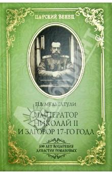 Купить Петр Мультатули: Император Николай II и заговор 17-го года. Как свергали монархию в России ISBN: 978-5-4444-1020-2