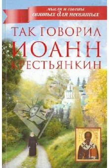 Иоанн Архимандрит. Так говорил Иоанн Крестьянкин. Издательство:АСТ, 2013 г.