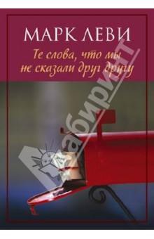 Купить Марк Леви: Те слова, что мы не сказали друг другу ISBN: 978-5-389-06353-2